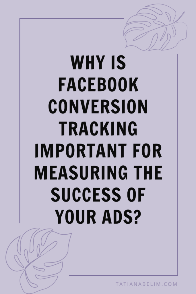 Why Is Facebook Conversion Tracking Important For Measuring The Success Of Your Ads? | Tatiana Belim