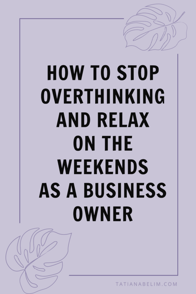 How To Stop Overthinking and Relax On The Weekends As A Business Owner   Tatiana Belim