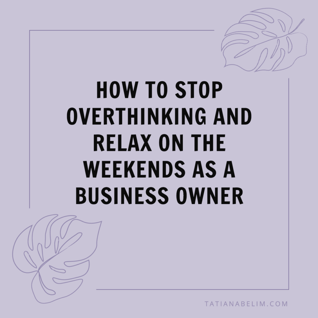 How-To-Stop-Overthinking-and-Relax-On-The-Weekend- As-A-Business-Owner